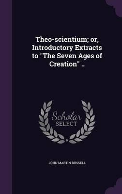 Theo-Scientium; Or, Introductory Extracts to the Seven Ages of Creation ..