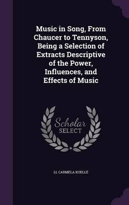 Music in Song, from Chaucer to Tennyson, Being a Selection of Extracts Descriptive of the Power, Influences, and Effects of Music