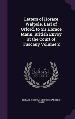 Letters of Horace Walpole, Earl of Orford, to Sir Horace Mann, British Envoy at the Court of Tuscany Volume 2