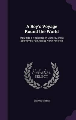 A Boy's Voyage Round the World  Including a Residence in Victoria, and a Journey by Rail Across North America