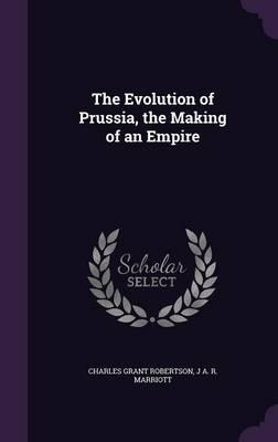 The Evolution of Prussia, the Making of an Empire