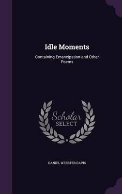 Idle moments : containing emancipation and other poems by Daniel Webster Davis
