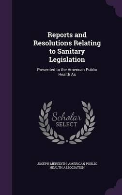 Reports and Resolutions Relating to Sanitary Legislation  Presented to the American Public Health as