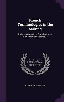 French Terminologies in the Making  Studies in Conscious Contributions to the Vocabulary, Volume 23