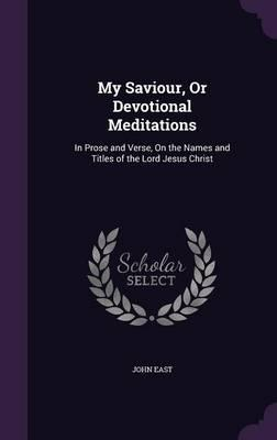 My Saviour, or Devotional Meditations : In Prose and Verse, on the Names and Titles of the Lord Jesus Christ