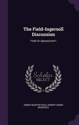 The Field-Ingersoll Discussion  Faith or Agnosticism?