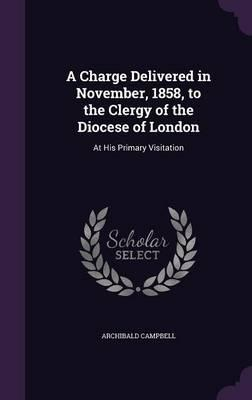 A Charge Delivered in November, 1858, to the Clergy of the Diocese of London  At His Primary Visitation
