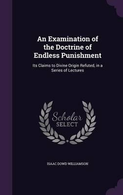 An Examination of the Doctrine of Endless Punishment  Its Claims to Divine Origin Refuted, in a Series of Lectures
