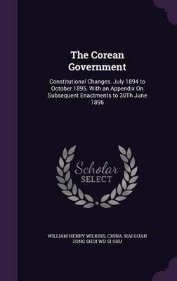 The Corean Government  Constitutional Changes. July 1894 to October 1895. with an Appendix on Subsequent Enactments to 30th June 1896