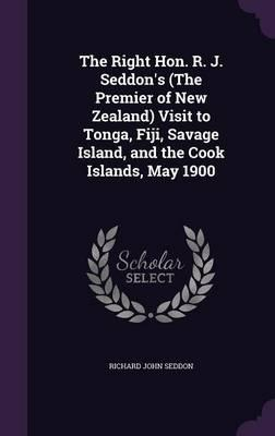 The Right Hon. R. J. Seddon's (the Premier of New Zealand) Visit to Tonga, Fiji, Savage Island, and the Cook Islands, May 1900
