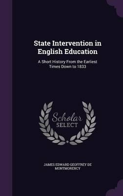 State Intervention in English Education  A Short History from the Earliest Times Down to 1833