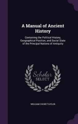 A Manual of Ancient History  Containing the Political History, Geographical Position, and Social State of the Principal Nations of Antiquity