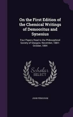 On the First Edition of the Chemical Writings of Demooritus and Synesius : Four Papers Read to the Philosophical Society of Glasgow, November, 1884--October, 1894