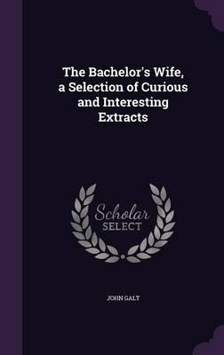 The Bachelor's Wife, a Selection of Curious and Interesting Extracts