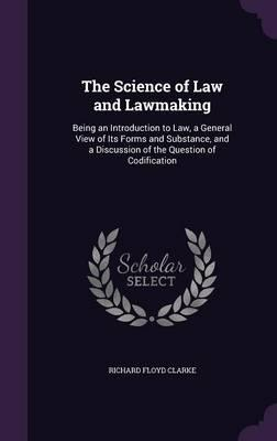 The Science of Law and Lawmaking, Being an Introduction to Law, a General View of Its Forms and Substance, and a Discussion of the Question of Codification