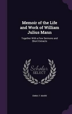 Memoir of the Life and Work of William Julius Mann, Together with a Few Sermons and Short Extracts