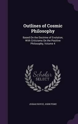 Outlines of Cosmic Philosophy  Based on the Doctrine of Evolution, with Criticisms on the Positive Philosophy, Volume 4