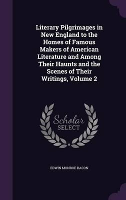 Literary Pilgrimages in New England to the Homes of Famous Makers of American Literature and Among Their Haunts and the Scenes of Their Writings, Volume 2