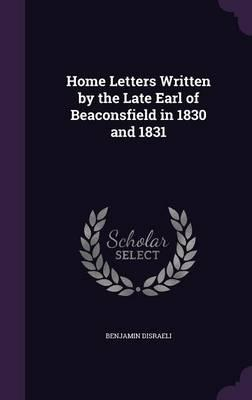 Home Letters Written by the Late Earl of Beaconsfield in 1830 and 1831