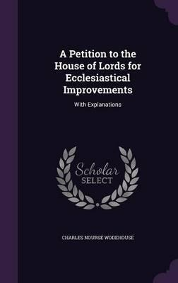 A Petition to the House of Lords for Ecclesiastical Improvements : With Explanations