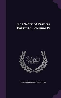 The Work of Francis Parkman, Volume 19