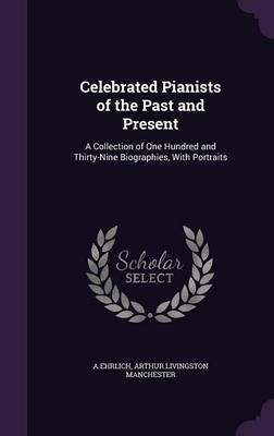 Celebrated Pianists of the Past and Present  A Collection of One Hundred and Thirty-Nine Biographies, with Portraits