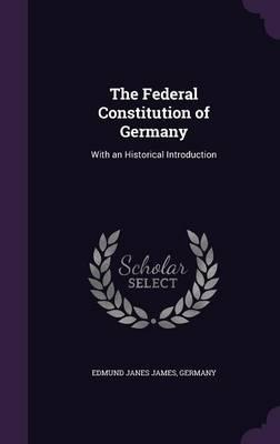 The Federal Constitution of Germany  With an Historical Introduction