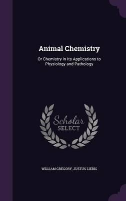 Animal Chemistry  Or Chemistry in Its Applications to Physiology and Pathology