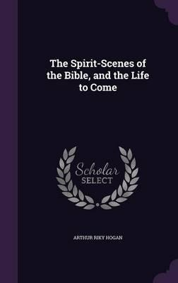 The Spirit-Scenes of the Bible, and the Life to Come