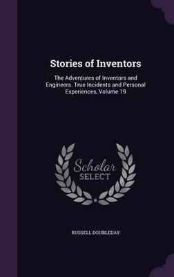 Stories of Inventors  The Adventures of Inventors and Engineers. True Incidents and Personal Experiences, Volume 19