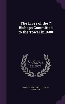 The Lives of the 7 Bishops Committed to the Tower in 1688