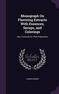 Monograph on Flavoring Extracts with Essences, Syrups, and Colorings  Also, Formulas for Their Preparation