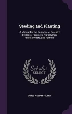 Seeding and Planting  A Manual for the Guidance of Forestry Students, Foresters, Nurserymen, Forest Owners, and Farmers