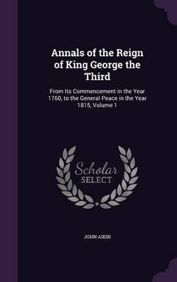 Annals of the Reign of King George the Third : From Its Commencement in the Year 1760, to the General Peace in the Year 1815, Volume 1