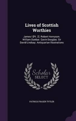 Lives of Scottish Worthies  James I [Pt. 2]. Robert Henryson. William Dunbar. Gavin Douglas. Sir David Lindsay. Antiquarian Illustrations