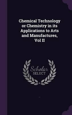 Chemical Technology or Chemistry in Its Applications to Arts and Manufactures, Vol II