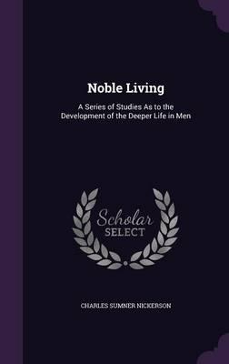 Noble Living  A Series of Studies as to the Development of the Deeper Life in Men