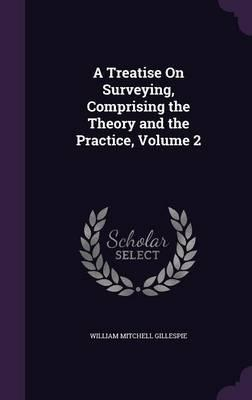 A Treatise on Surveying, Comprising the Theory and the Practice, Volume 2