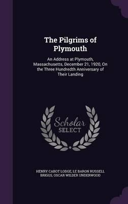 The Pilgrims of Plymouth  An Address at Plymouth, Massachusetts, December 21, 1920, on the Three Hundredth Anniversary of Their Landing