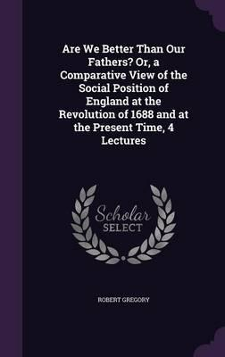 Are We Better Than Our Fathers? Or, a Comparative View of the Social Position of England at the Revolution of 1688 and at the Present Time, 4 Lectures