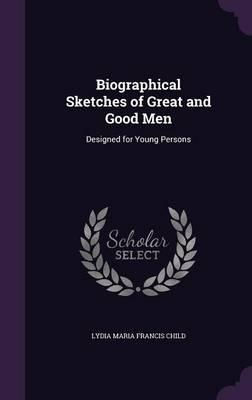 Biographical Sketches of Great and Good Men  Designed for Young Persons