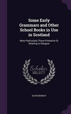 Some Early Grammars and Other School Books in Use in Scotland  More Particularly Those Printed at or Relating to Glasgow