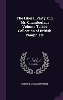The Liberal Party and Mr. Chamberlain Volume Talbot Collection of British Pamphlets