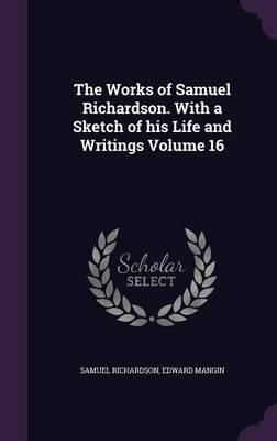 The Works of Samuel Richardson. with a Sketch of His Life and Writings Volume 16