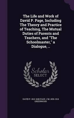 The Life and Work of David P. Page  Including the Theory and Practice of Teaching, the Mutual Duties of Parents and Teachers, and the Schoolmaster, a Dialogue,