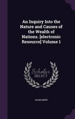 An Inquiry Into the Nature and Causes of the Wealth of Nations. [Electronic Resource] Volume 1