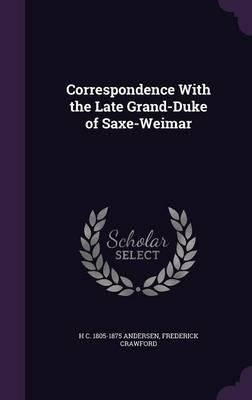 Correspondence with the Late Grand-Duke of Saxe-Weimar