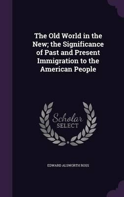The Old World in the New; The Significance of Past and Present Immigration to the American People