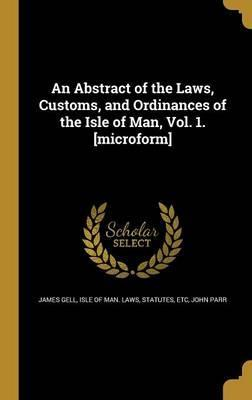 An Abstract of the Laws, Customs, and Ordinances of the Isle of Man, Vol. 1. [Microform]