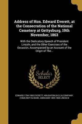 Address of Hon. Edward Everett, at the Consecration of the National Cemetery at Gettysburg, 19th November, 1863